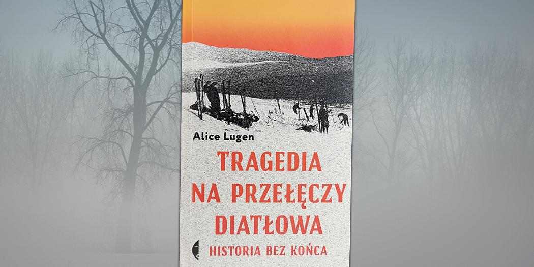 Tragedia na przełęczy Diatłowa. Historia bez końca, Alice Lugen Wydawnictwo Czarne, 2020