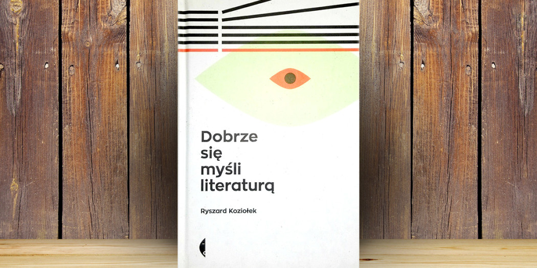 Ryszard Koziołek, Dobrze się myśli literaturą Wydawnictwo Czarne, Uniwersytet Śląski w Katowicach, 2015