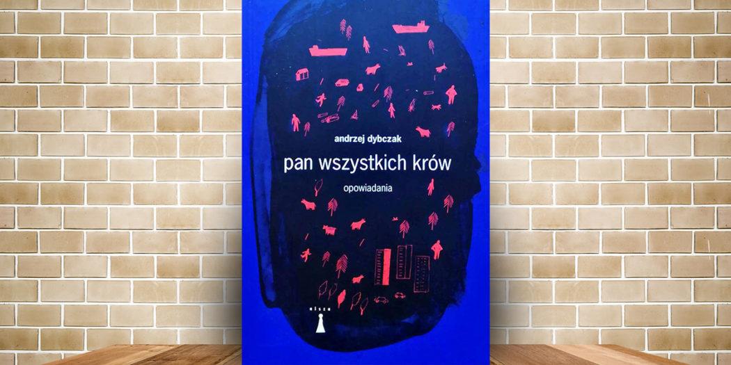 Andrzej Dybczak: Pan wszystkich krów. Opowiadania