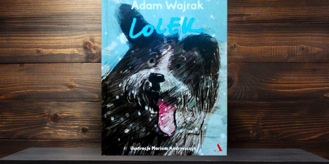 Adam Wajrak, Lolek ilustracje Mariusz Andryszczyk Wydawnictwo Agora,
